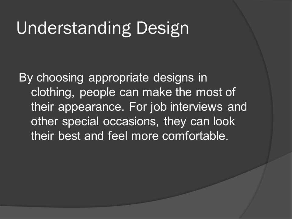 Understanding Design By choosing appropriate designs in clothing, people can make the most of their appearance.