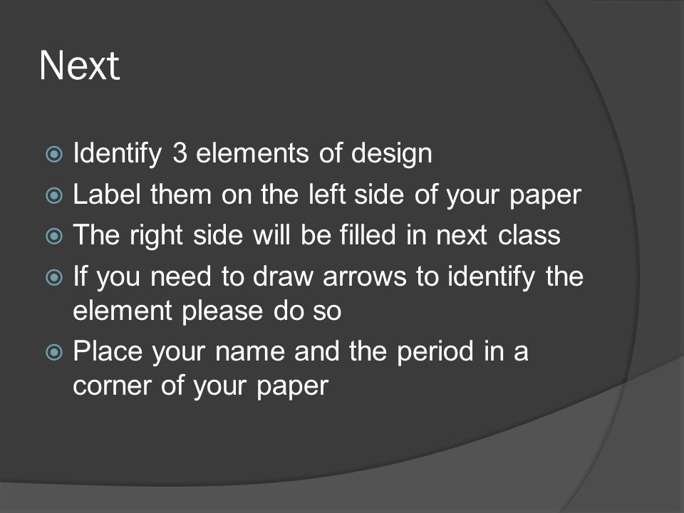 Next  Identify 3 elements of design  Label them on the left side of your paper  The right side will be filled in next class  If you need to draw arrows to identify the element please do so  Place your name and the period in a corner of your paper