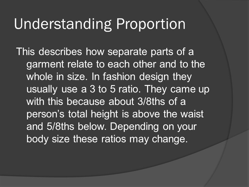 Understanding Proportion This describes how separate parts of a garment relate to each other and to the whole in size.