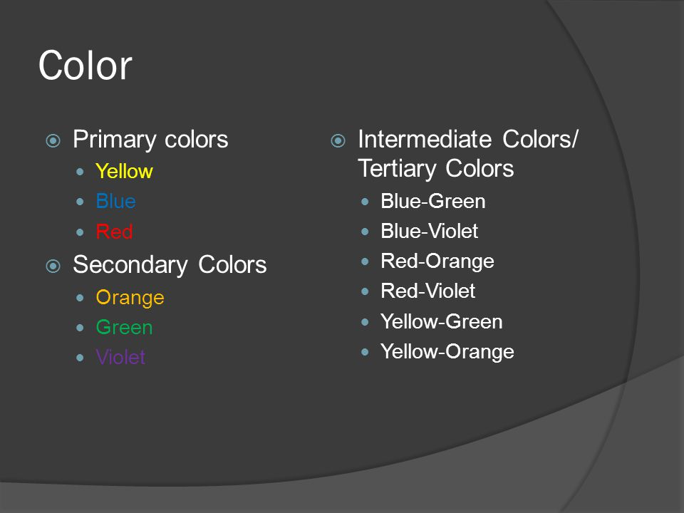 Color  Primary colors Yellow Blue Red  Secondary Colors Orange Green Violet  Intermediate Colors/ Tertiary Colors Blue-Green Blue-Violet Red-Orange Red-Violet Yellow-Green Yellow-Orange