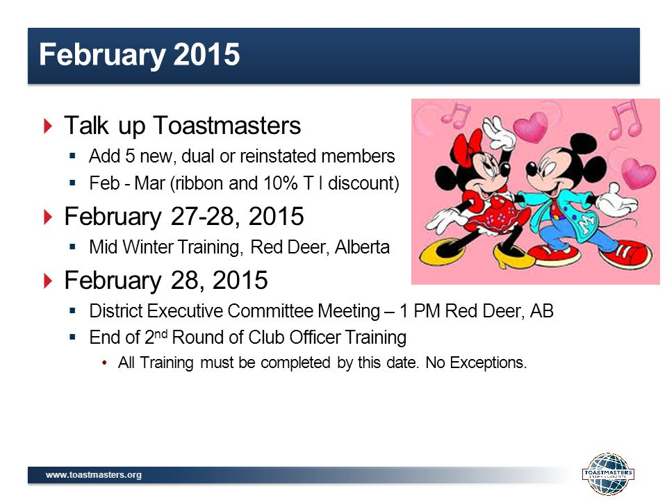 www.toastmasters.org February 2015  Talk up Toastmasters  Add 5 new, dual or reinstated members  Feb - Mar (ribbon and 10% T I discount)  February 27-28, 2015  Mid Winter Training, Red Deer, Alberta  February 28, 2015  District Executive Committee Meeting – 1 PM Red Deer, AB  End of 2 nd Round of Club Officer Training All Training must be completed by this date.