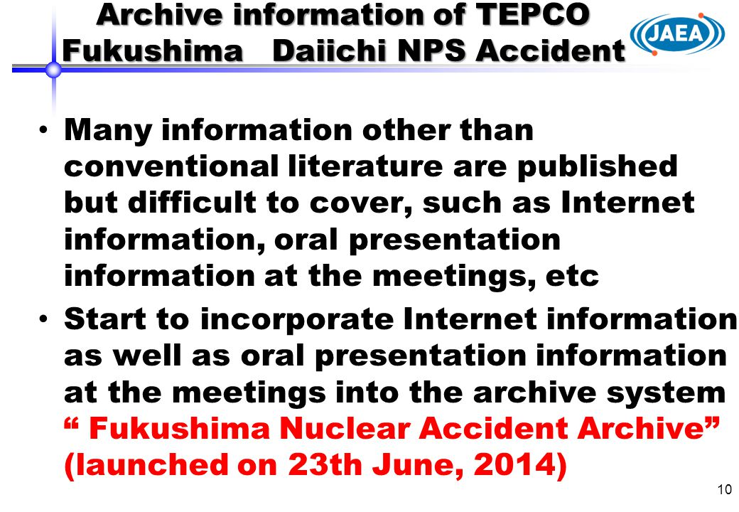 Many information other than conventional literature are published but difficult to cover, such as Internet information, oral presentation information at the meetings, etc Start to incorporate Internet information as well as oral presentation information at the meetings into the archive system Fukushima Nuclear Accident Archive (launched on 23th June, 2014) 10 Archive information of TEPCO Fukushima Daiichi NPS Accident