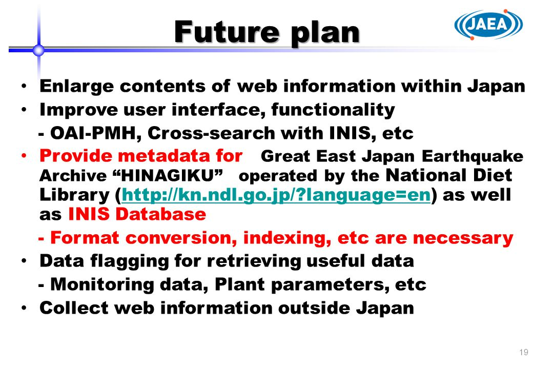 Future plan 19 Enlarge contents of web information within Japan Improve user interface, functionality - OAI-PMH, Cross-search with INIS, etc Provide m