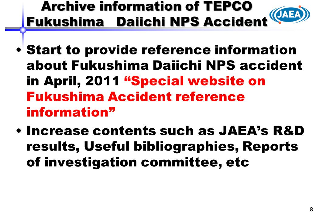 Archive information of TEPCO Fukushima Daiichi NPS Accident Start to provide reference information about Fukushima Daiichi NPS accident in April, 2011 Special website on Fukushima Accident reference information Increase contents such as JAEA's R&D results, Useful bibliographies, Reports of investigation committee, etc 8