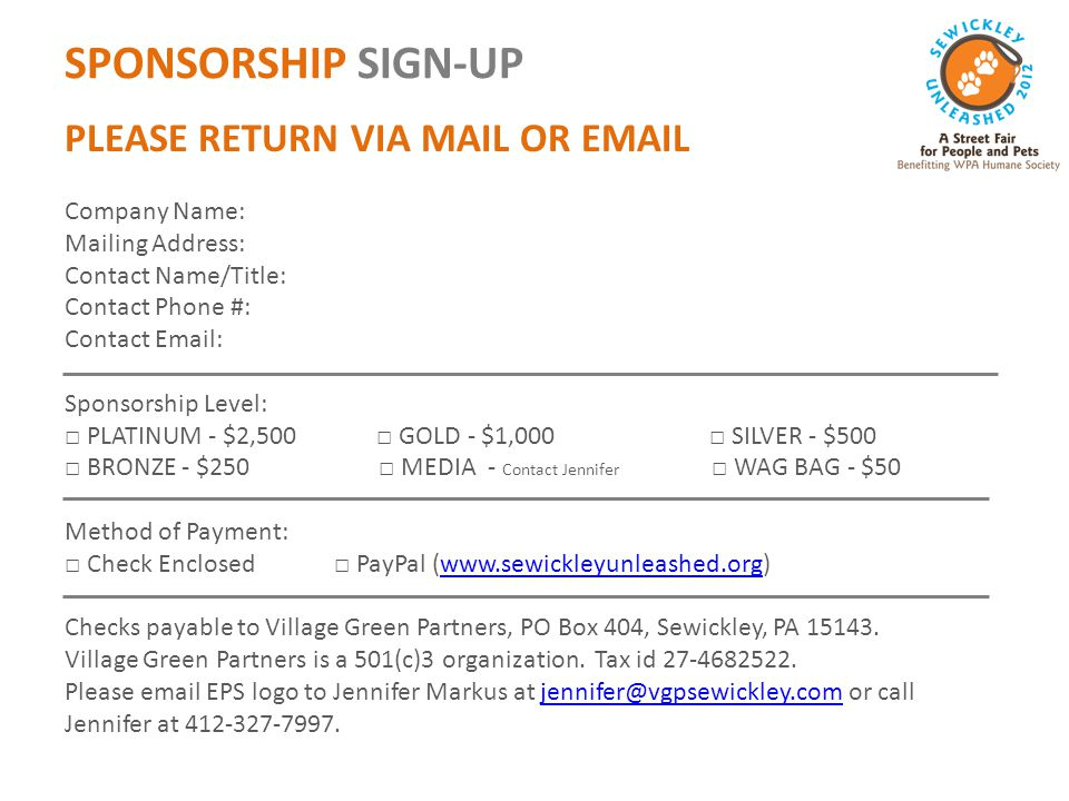 SPONSORSHIP SIGN-UP PLEASE RETURN VIA MAIL OR EMAIL Company Name: Mailing Address: Contact Name/Title: Contact Phone #: Contact Email: Sponsorship Level: □ PLATINUM - $2,500 □ GOLD - $1,000 □ SILVER - $500 □ BRONZE - $250 □ MEDIA - Contact Jennifer □ WAG BAG - $50 Method of Payment: □ Check Enclosed □ PayPal (www.sewickleyunleashed.org)www.sewickleyunleashed.org Checks payable to Village Green Partners, PO Box 404, Sewickley, PA 15143.