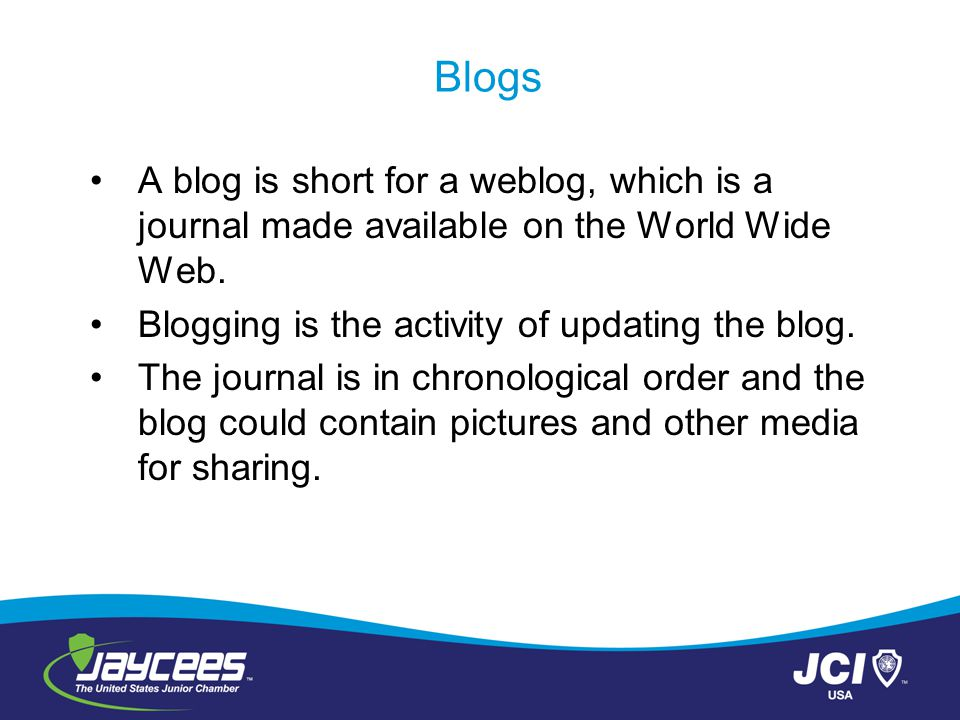 Blogs A blog is short for a weblog, which is a journal made available on the World Wide Web.