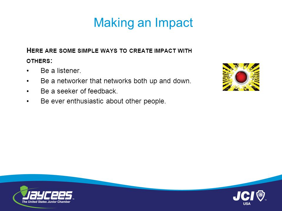 Making an Impact H ERE ARE SOME SIMPLE WAYS TO CREATE IMPACT WITH OTHERS : Be a listener.