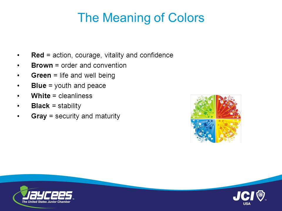 The Meaning of Colors Red = action, courage, vitality and confidence Brown = order and convention Green = life and well being Blue = youth and peace White = cleanliness Black = stability Gray = security and maturity