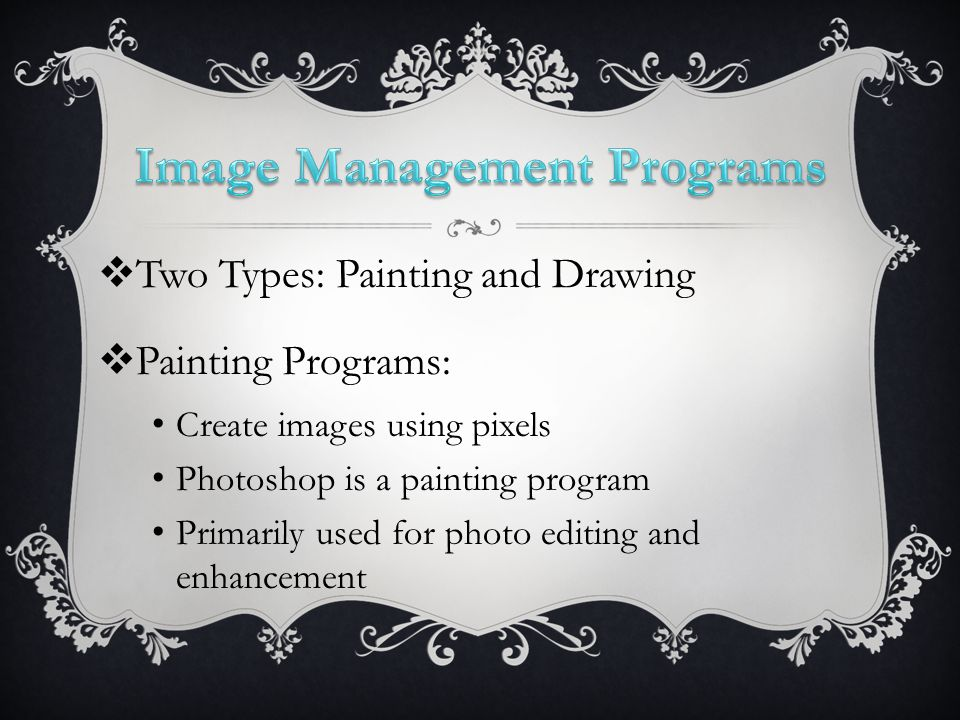  Two Types: Painting and Drawing  Painting Programs: Create images using pixels Photoshop is a painting program Primarily used for photo editing and enhancement