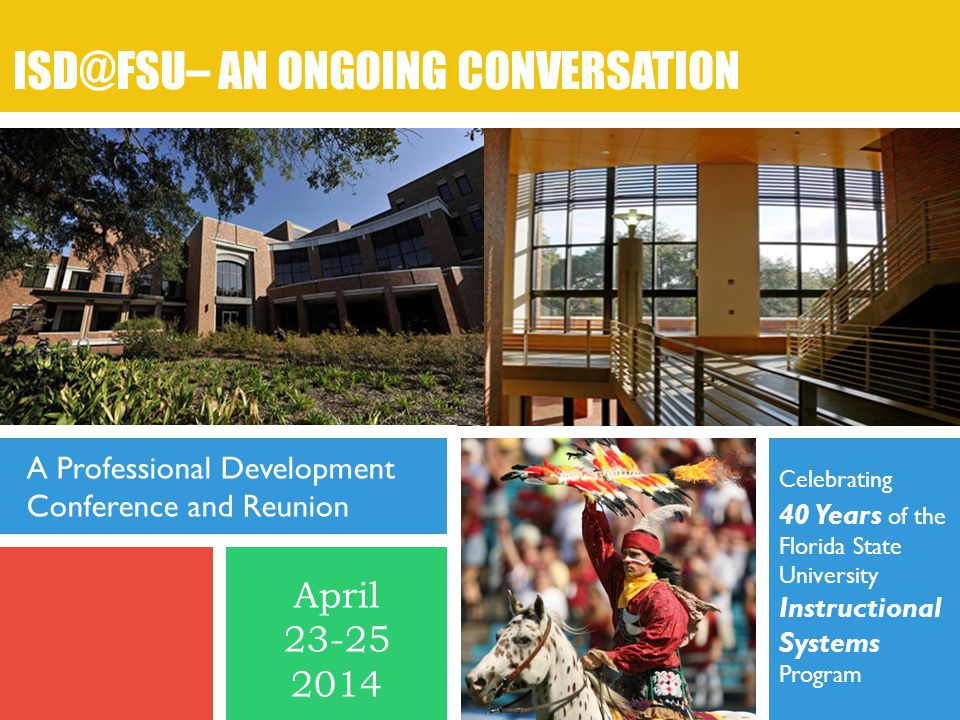 Celebrating 40 Years of the Florida State University Instructional Systems Program ISD@FSU– AN ONGOING CONVERSATION A Professional Development Conference and Reunion April 23-25 2014