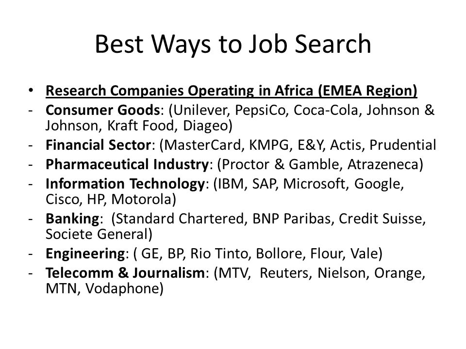 Best Ways to Job Search Research Companies Operating in Africa (EMEA Region) -Consumer Goods: (Unilever, PepsiCo, Coca-Cola, Johnson & Johnson, Kraft Food, Diageo) -Financial Sector: (MasterCard, KMPG, E&Y, Actis, Prudential -Pharmaceutical Industry: (Proctor & Gamble, Atrazeneca) -Information Technology: (IBM, SAP, Microsoft, Google, Cisco, HP, Motorola) -Banking: (Standard Chartered, BNP Paribas, Credit Suisse, Societe General) -Engineering: ( GE, BP, Rio Tinto, Bollore, Flour, Vale) -Telecomm & Journalism: (MTV, Reuters, Nielson, Orange, MTN, Vodaphone)