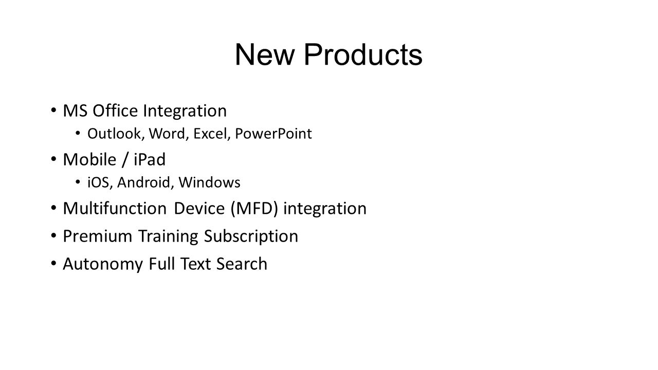 New Products MS Office Integration Outlook, Word, Excel, PowerPoint Mobile / iPad iOS, Android, Windows Multifunction Device (MFD) integration Premium Training Subscription Autonomy Full Text Search
