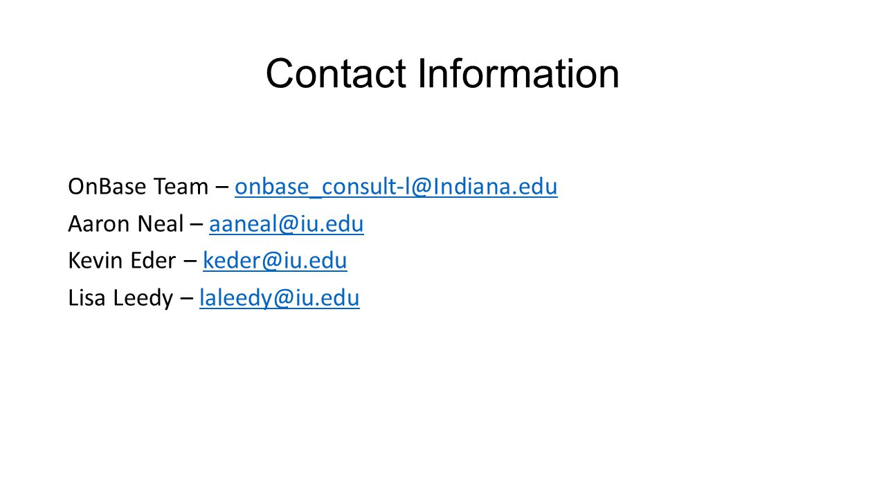 Contact Information OnBase Team – onbase_consult-l@Indiana.eduonbase_consult-l@Indiana.edu Aaron Neal – aaneal@iu.eduaaneal@iu.edu Kevin Eder – keder@iu.edukeder@iu.edu Lisa Leedy – laleedy@iu.edulaleedy@iu.edu