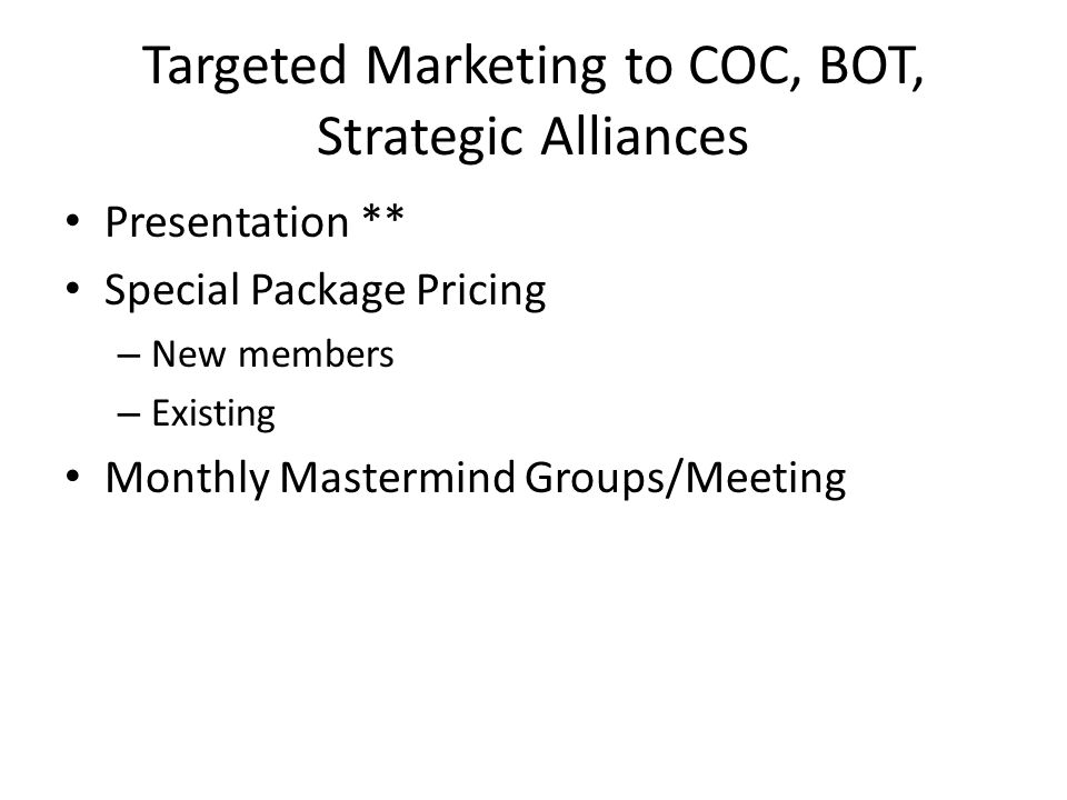 Targeted Marketing to COC, BOT, Strategic Alliances Presentation ** Special Package Pricing – New members – Existing Monthly Mastermind Groups/Meeting