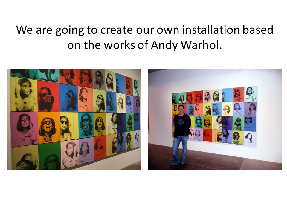 We are going to create our own installation based on the works of Andy Warhol.
