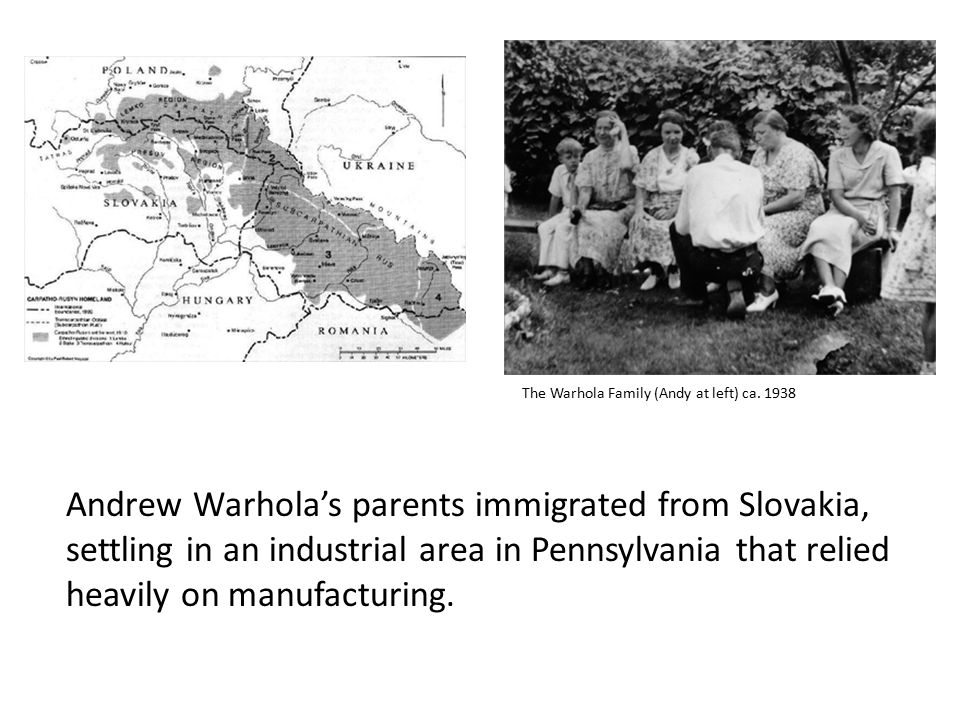 Andrew Warhola's parents immigrated from Slovakia, settling in an industrial area in Pennsylvania that relied heavily on manufacturing.