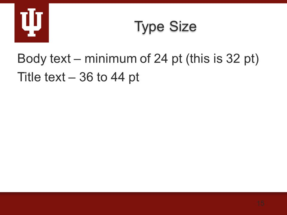 Type Size Body text – minimum of 24 pt (this is 32 pt) Title text – 36 to 44 pt 15