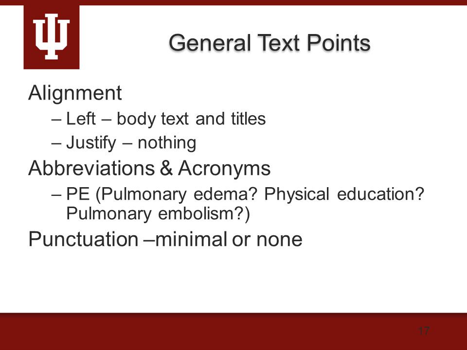 17 General Text Points Alignment –Left – body text and titles –Justify – nothing Abbreviations & Acronyms –PE (Pulmonary edema.