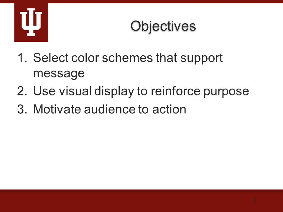 Objectives 1.Select color schemes that support message 2.Use visual display to reinforce purpose 3.Motivate audience to action 1