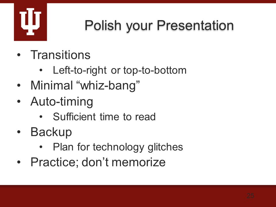 Polish your Presentation Transitions Left-to-right or top-to-bottom Minimal whiz-bang Auto-timing Sufficient time to read Backup Plan for technology glitches Practice; don't memorize 25