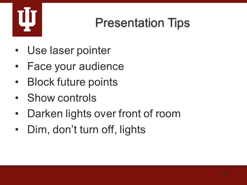 Presentation Tips Use laser pointer Face your audience Block future points Show controls Darken lights over front of room Dim, don't turn off, lights 26