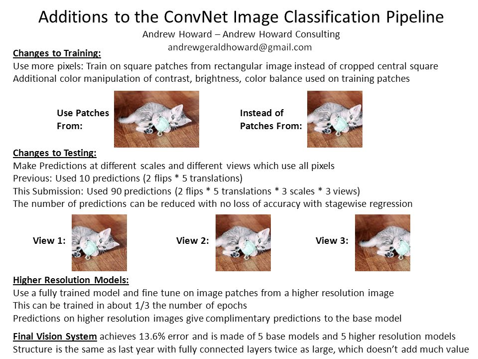 Additions to the ConvNet Image Classification Pipeline Andrew Howard – Andrew Howard Consulting Changes to Training: Use more pixels: Train on square