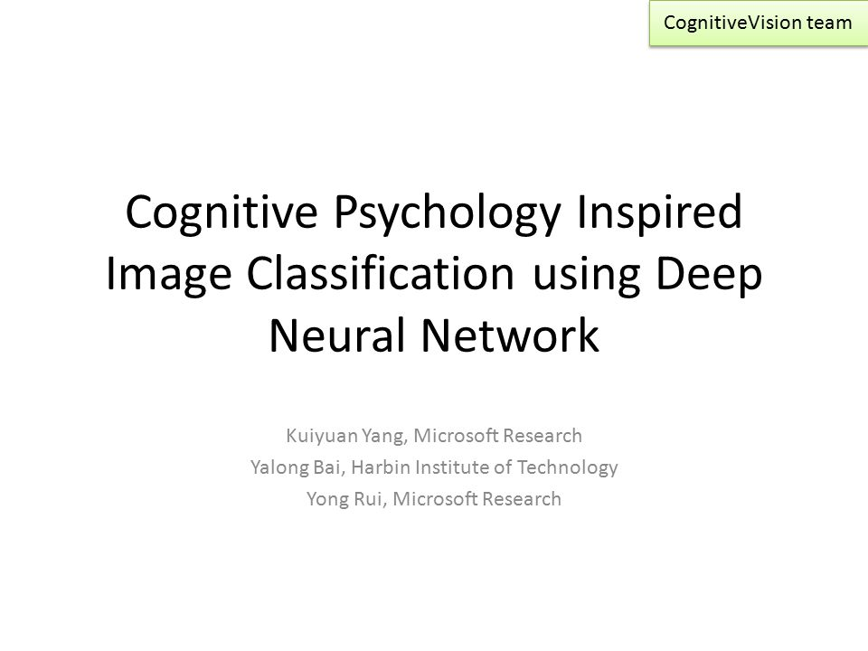 Cognitive Psychology Inspired Image Classification using Deep Neural Network Kuiyuan Yang, Microsoft Research Yalong Bai, Harbin Institute of Technology Yong Rui, Microsoft Research CognitiveVision team