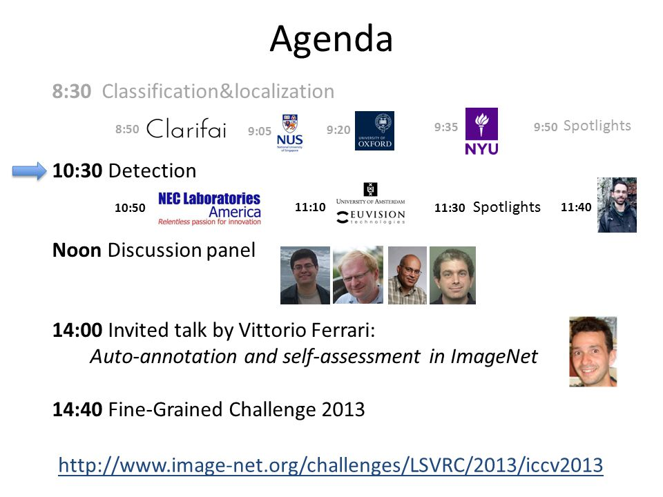 8:30 Classification&localization 10:30 Detection Noon Discussion panel 14:00 Invited talk by Vittorio Ferrari: Auto-annotation and self-assessment in ImageNet 14:40 Fine-Grained Challenge 2013 Agenda http://www.image-net.org/challenges/LSVRC/2013/iccv2013 8:50 9:05 9:20 9:35 9:50 Spotlights 10:50 11:10 11:30 11:40 Spotlights