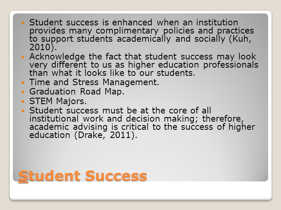 Student Success Student success is enhanced when an institution provides many complimentary policies and practices to support students academically and socially (Kuh, 2010).
