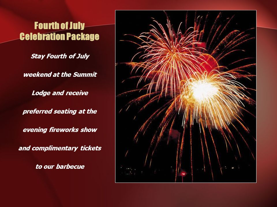 Fourth of July Celebration Package Stay Fourth of July weekend at the Summit Lodge and receive preferred seating at the evening fireworks show and complimentary tickets to our barbecue