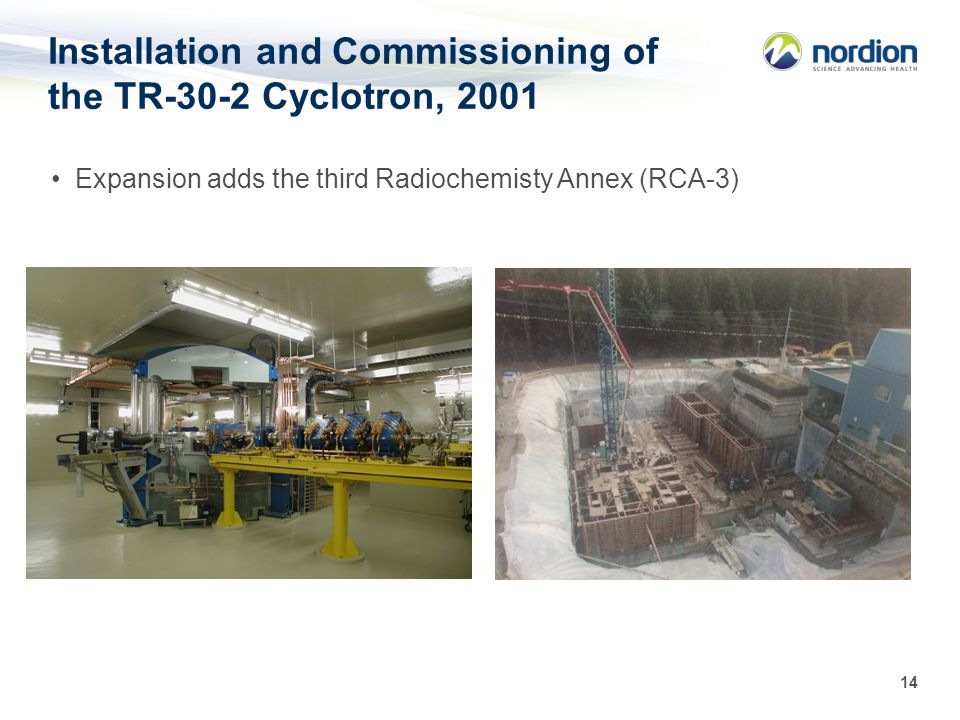 14 Installation and Commissioning of the TR-30-2 Cyclotron, 2001 Expansion adds the third Radiochemisty Annex (RCA-3)