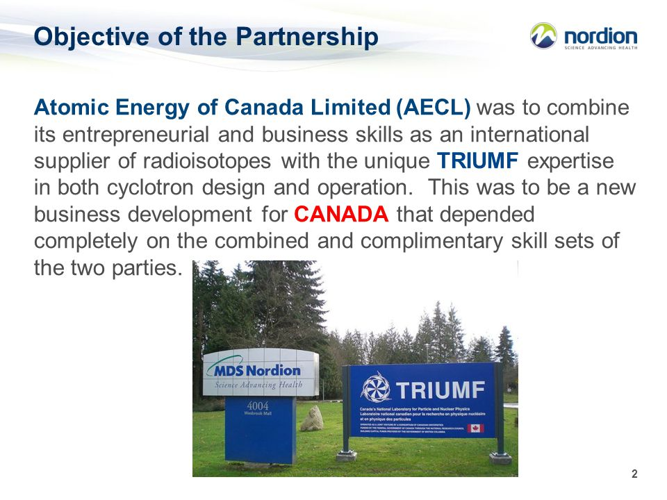 2 Objective of the Partnership Atomic Energy of Canada Limited (AECL) was to combine its entrepreneurial and business skills as an international supplier of radioisotopes with the unique TRIUMF expertise in both cyclotron design and operation.