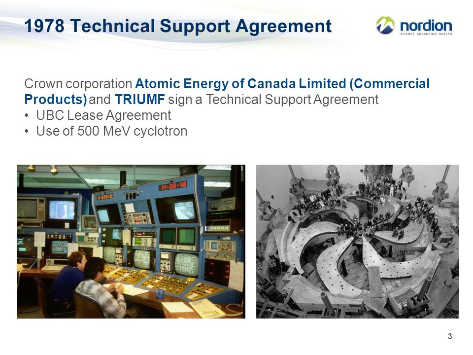 3 1978 Technical Support Agreement Crown corporation Atomic Energy of Canada Limited (Commercial Products) and TRIUMF sign a Technical Support Agreement UBC Lease Agreement Use of 500 MeV cyclotron