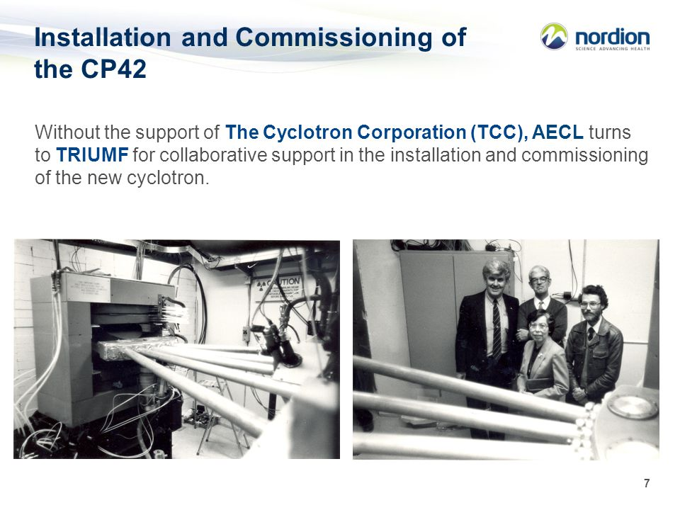 7 Installation and Commissioning of the CP42 Without the support of The Cyclotron Corporation (TCC), AECL turns to TRIUMF for collaborative support in the installation and commissioning of the new cyclotron.