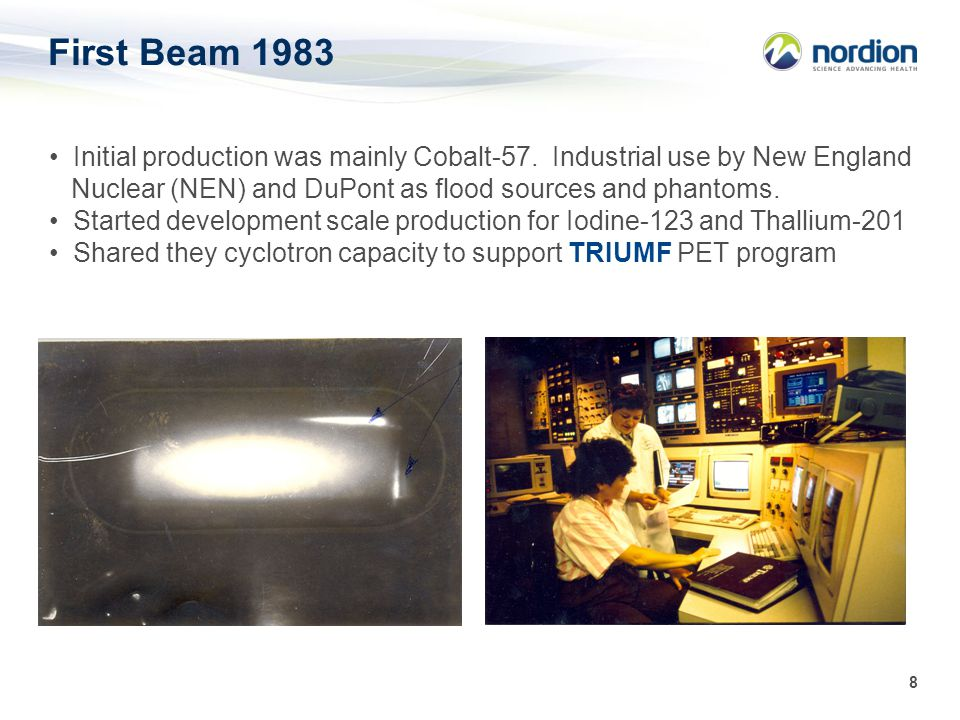 8 First Beam 1983 Initial production was mainly Cobalt-57. Industrial use by New England Nuclear (NEN) and DuPont as flood sources and phantoms. Start