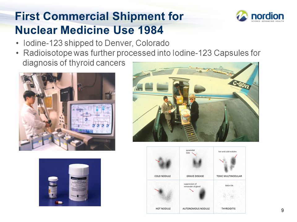 9 First Commercial Shipment for Nuclear Medicine Use 1984 Iodine-123 shipped to Denver, Colorado Radioisotope was further processed into Iodine-123 Ca