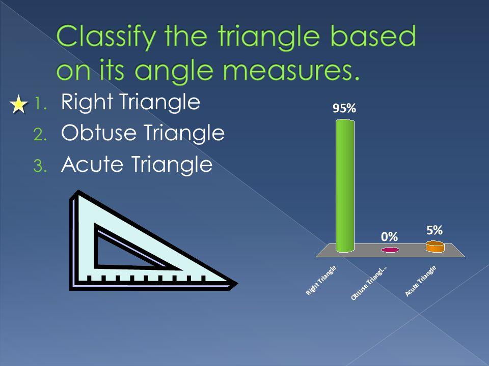 1. Right Triangle 2. Obtuse Triangle 3. Acute Triangle