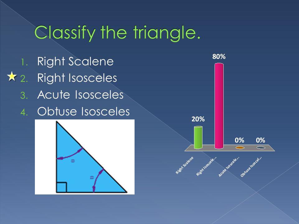 1. Right Scalene 2. Right Isosceles 3. Acute Isosceles 4. Obtuse Isosceles