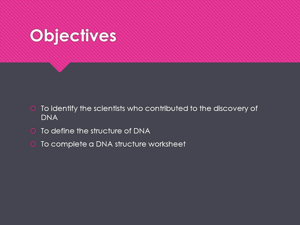 Objectives  To identify the scientists who contributed to the discovery of DNA  To define the structure of DNA  To complete a DNA structure workshe