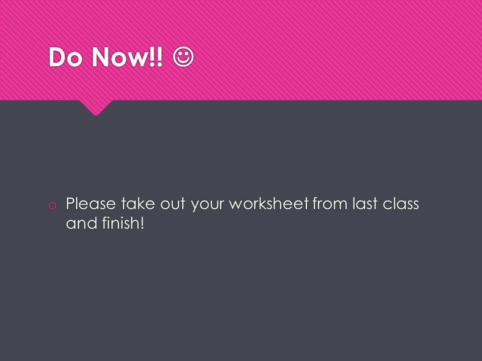 Do Now!! o Please take out your worksheet from last class and finish!