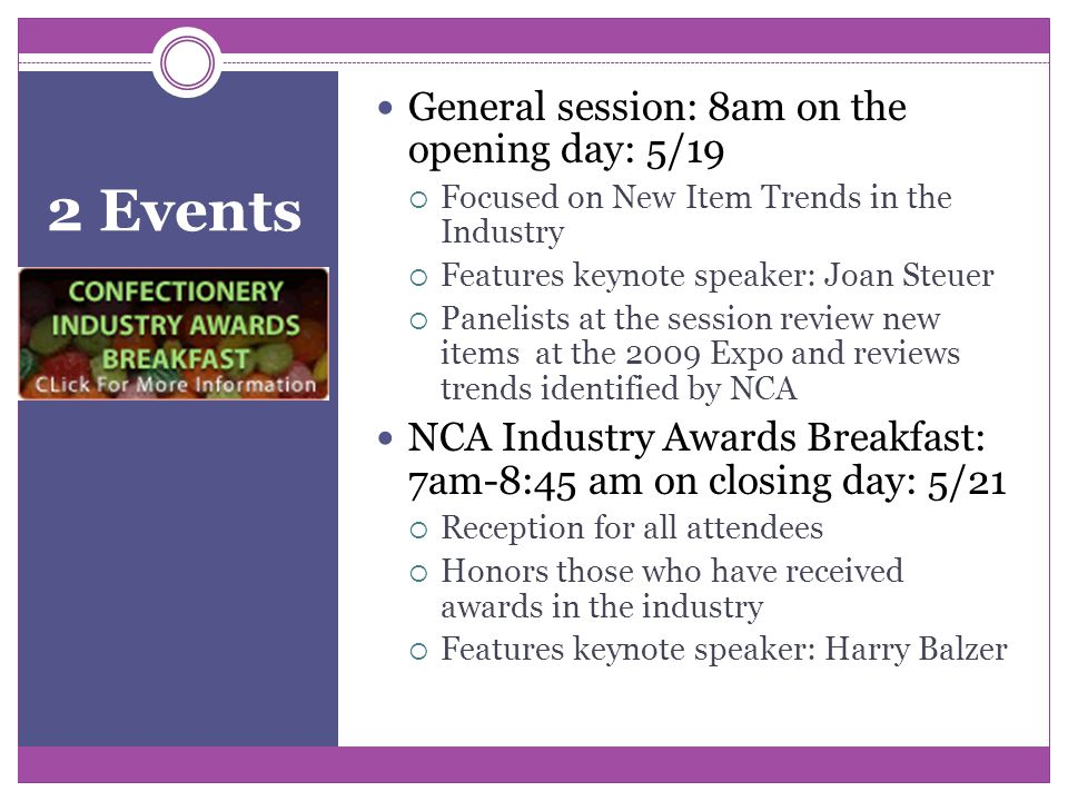 2 Events General session: 8am on the opening day: 5/19  Focused on New Item Trends in the Industry  Features keynote speaker: Joan Steuer  Panelists at the session review new items at the 2009 Expo and reviews trends identified by NCA NCA Industry Awards Breakfast: 7am-8:45 am on closing day: 5/21  Reception for all attendees  Honors those who have received awards in the industry  Features keynote speaker: Harry Balzer