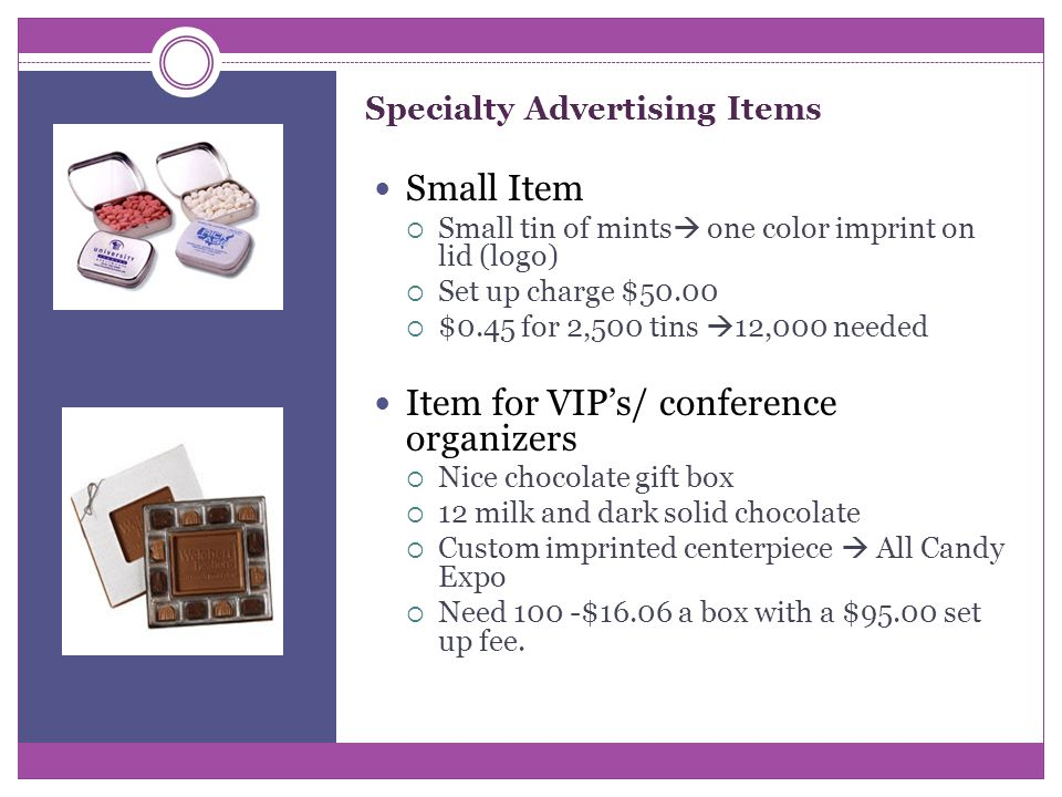 Specialty Advertising Items Small Item  Small tin of mints  one color imprint on lid (logo)  Set up charge $50.00  $0.45 for 2,500 tins  12,000 needed Item for VIP's/ conference organizers  Nice chocolate gift box  12 milk and dark solid chocolate  Custom imprinted centerpiece  All Candy Expo  Need 100 -$16.06 a box with a $95.00 set up fee.