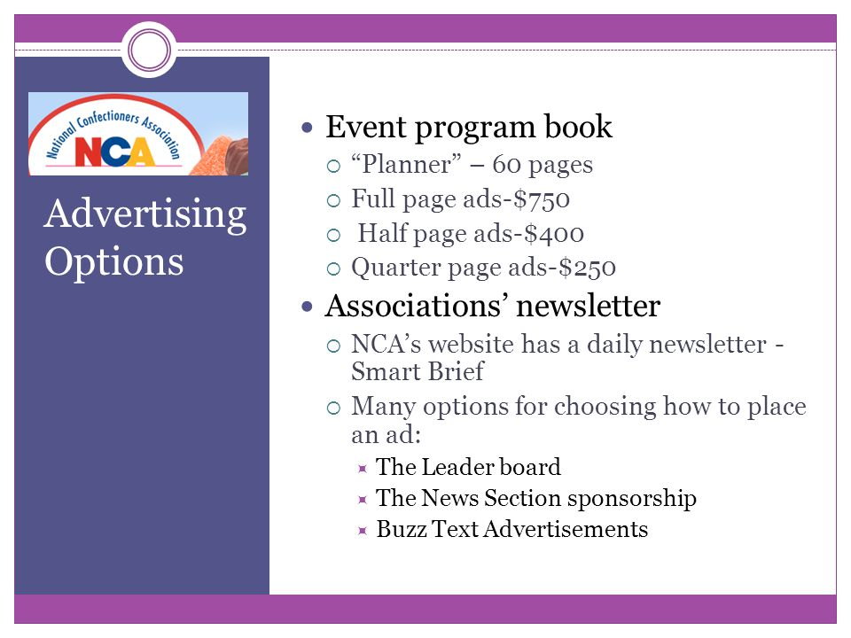 Advertising Options Event program book  Planner – 60 pages  Full page ads-$750  Half page ads-$400  Quarter page ads-$250 Associations' newsletter  NCA's website has a daily newsletter - Smart Brief  Many options for choosing how to place an ad:  The Leader board  The News Section sponsorship  Buzz Text Advertisements