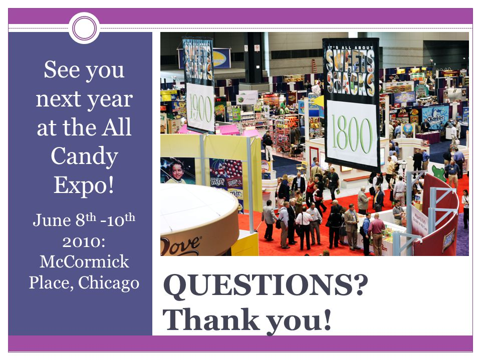 QUESTIONS. Thank you. See you next year at the All Candy Expo.