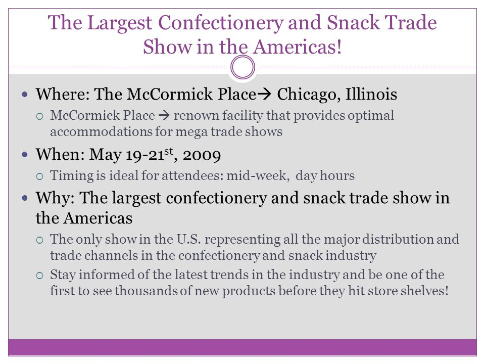 The Largest Confectionery and Snack Trade Show in the Americas! Where: The McCormick Place  Chicago, Illinois  McCormick Place  renown facility tha