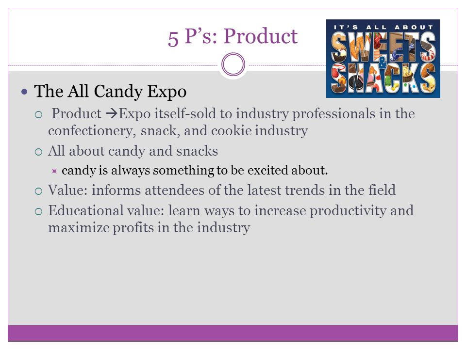 5 P's: Product The All Candy Expo  Product  Expo itself-sold to industry professionals in the confectionery, snack, and cookie industry  All about candy and snacks  candy is always something to be excited about.