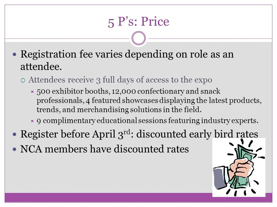 5 P's: Price Registration fee varies depending on role as an attendee.  Attendees receive 3 full days of access to the expo  500 exhibitor booths, 1