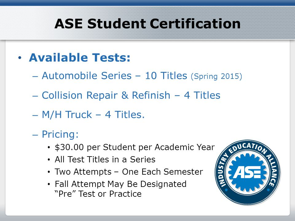 ASE Student Certification Available Tests: – Automobile Series – 10 Titles (Spring 2015) – Collision Repair & Refinish – 4 Titles – M/H Truck – 4 Titles.