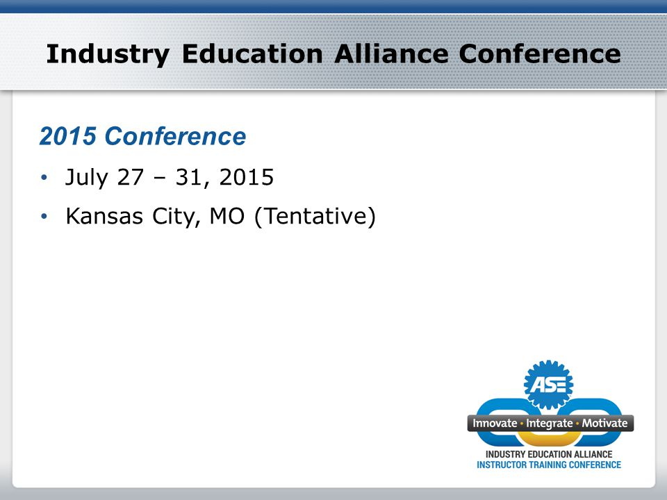 Industry Education Alliance Conference July 27 – 31, 2015 Kansas City, MO (Tentative) 2015 Conference