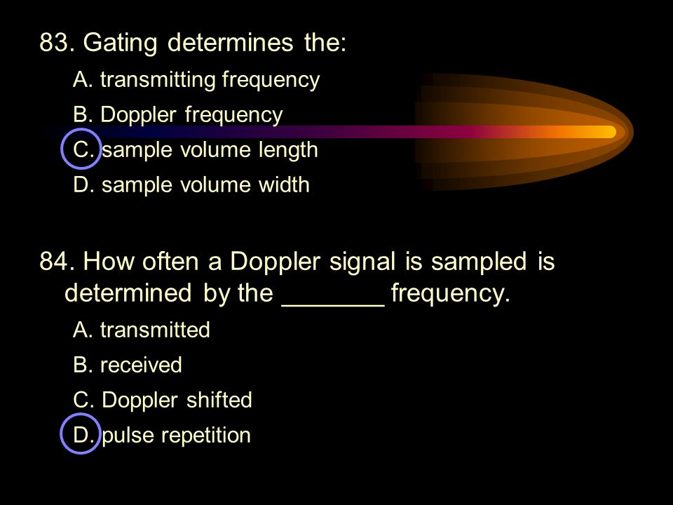 83. Gating determines the: A. transmitting frequency B. Doppler frequency C. sample volume length D. sample volume width 84. How often a Doppler signa